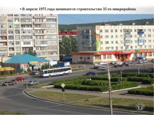 • В апреле 1975 года начинается строительство 35-го микрорайона