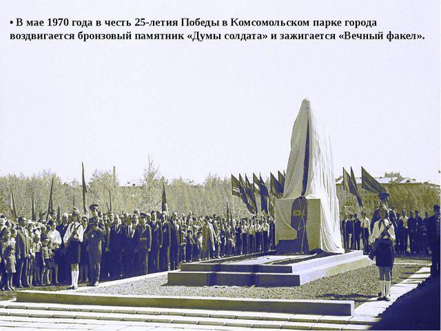 • В мае 1970 года в честь 25-летия Победы в Комсомольском парке города воздви...