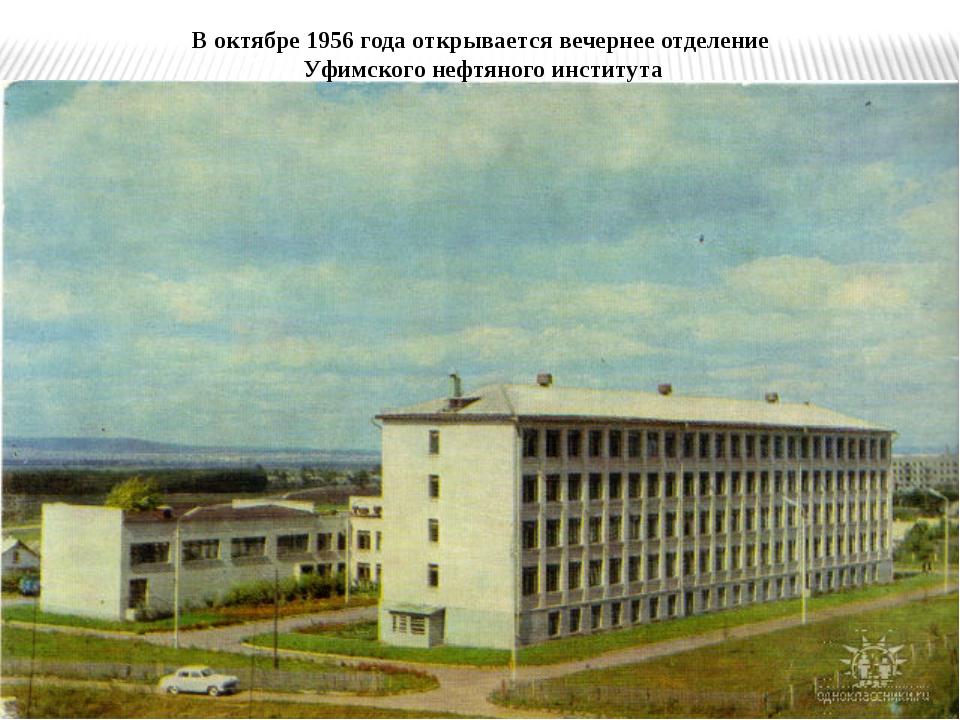 В октябре 1956 года открывается вечернее отделение Уфимского нефтяного инстит...
