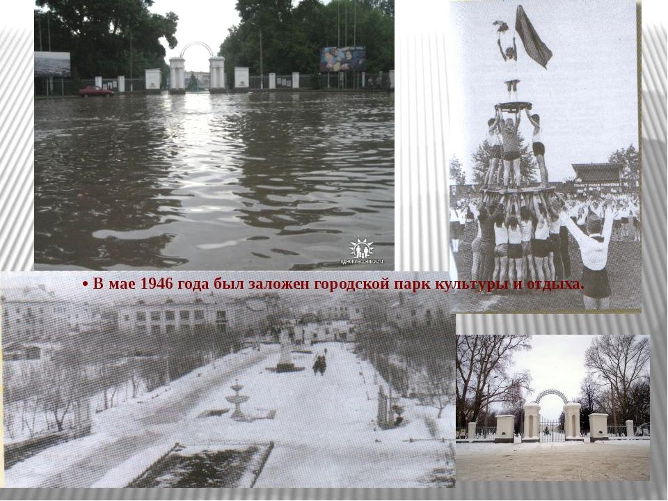 • В мае 1946 года был заложен городской парк культуры и отдыха.
