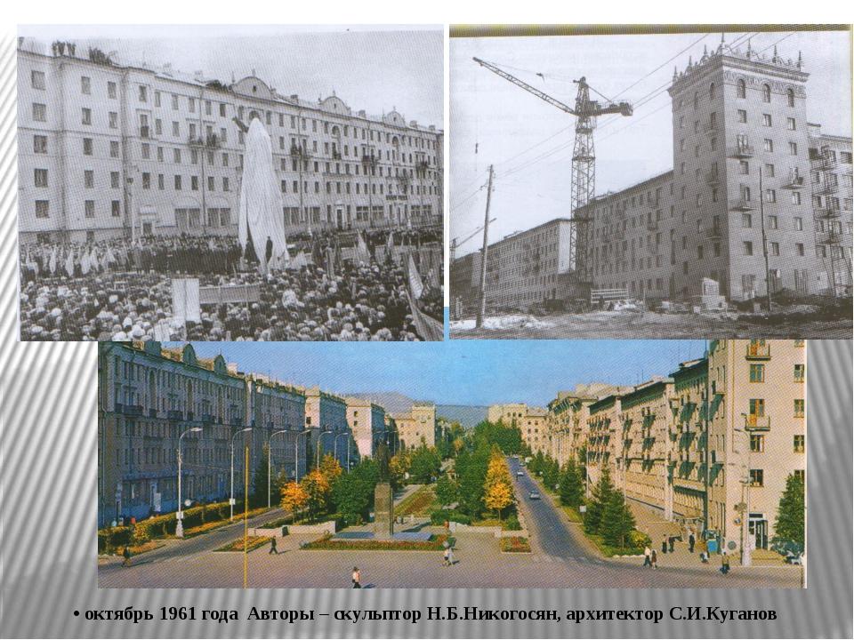 • октябрь 1961 года Авторы – скульптор Н.Б.Никогосян, архитектор С.И.Куганов