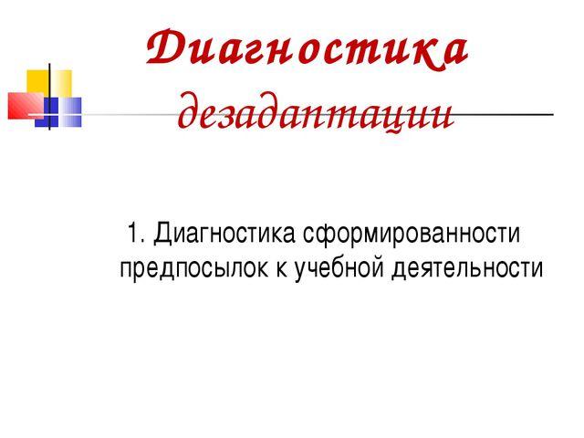 Диагностика дезадаптации 1. Диагностика сформированности предпосылок к учебно...