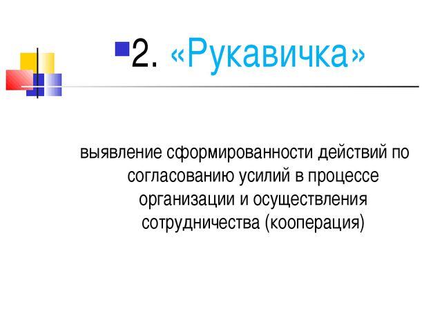 2. «Рукавичка» выявление сформированности действий по согласованию усилий в п...
