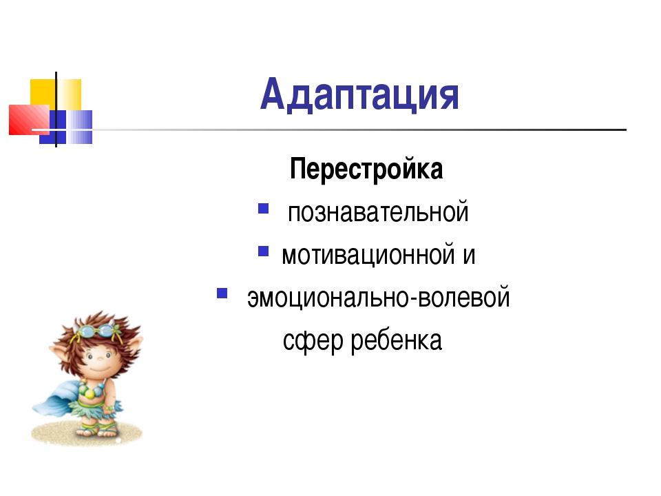 Адаптация Перестройка познавательной мотивационной и эмоционально-волевой сфе...
