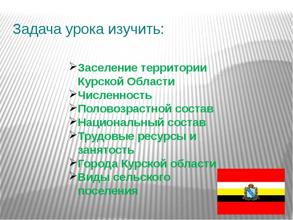Задача урока изучить: Заселение территории Курской Области Численность Полов...