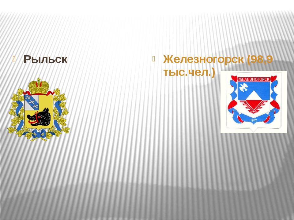 Рыльск Железногорск (98,9 тыс.чел.)