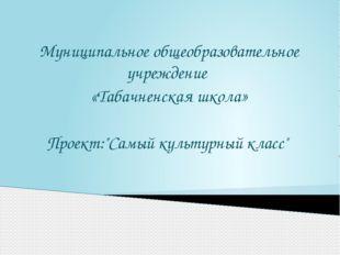 """Муниципальное общеобразовательное учреждение «Табачненская школа» Проект:""""Сам"""