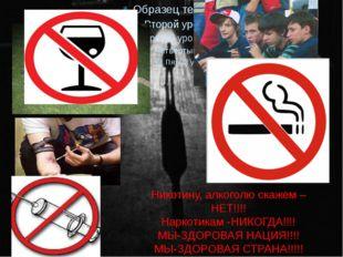 Никотину, алкоголю скажем –НЕТ!!!! Наркотикам -НИКОГДА!!!! МЫ-ЗДОРОВАЯ НАЦИЯ!
