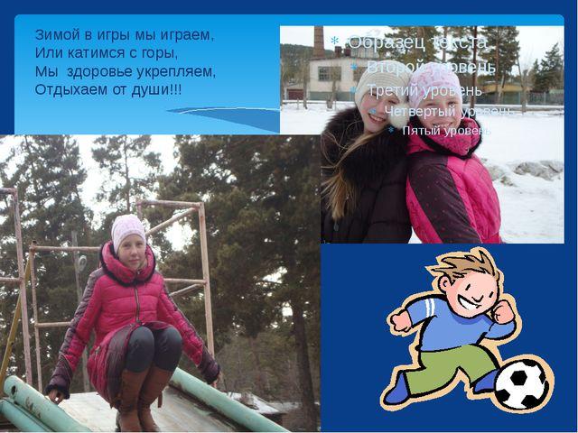 Зимой в игры мы играем, Или катимся с горы, Мы  здоровье укрепляем, Отдыхаем...