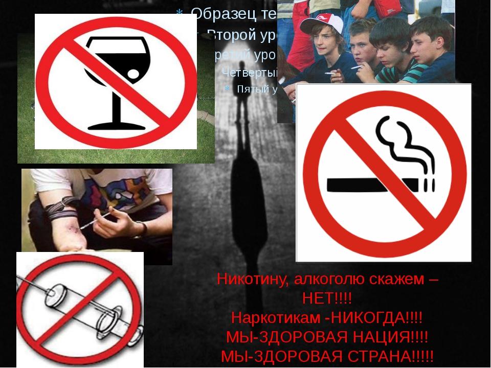 Никотину, алкоголю скажем –НЕТ!!!! Наркотикам -НИКОГДА!!!! МЫ-ЗДОРОВАЯ НАЦИЯ!...