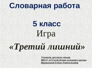 Словарная работа 5 класс Игра «Третий лишний» Учитель русского языка МбОУ «Н-