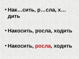 Нак…сить, р…сла, х…дить Накосить, росла, ходить Накосить, росла, ходить