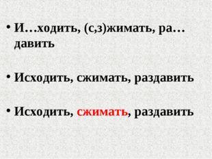 И…ходить, (с,з)жимать, ра…давить Исходить, сжимать, раздавить Исходить, сжима