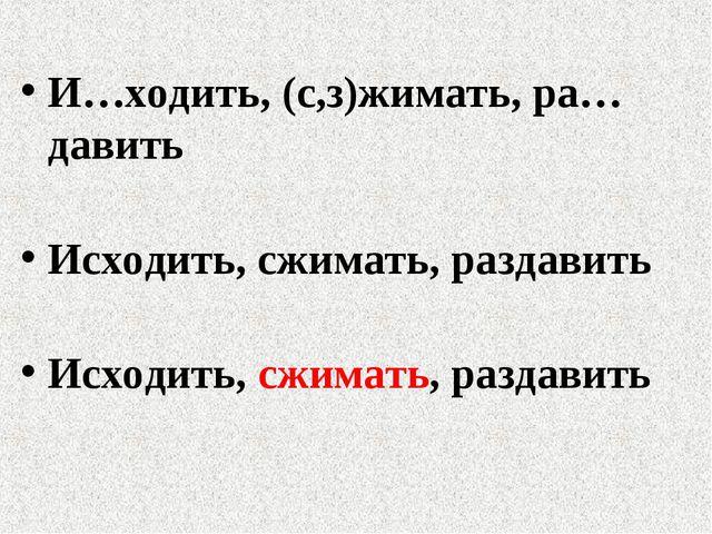 И…ходить, (с,з)жимать, ра…давить Исходить, сжимать, раздавить Исходить, сжима...