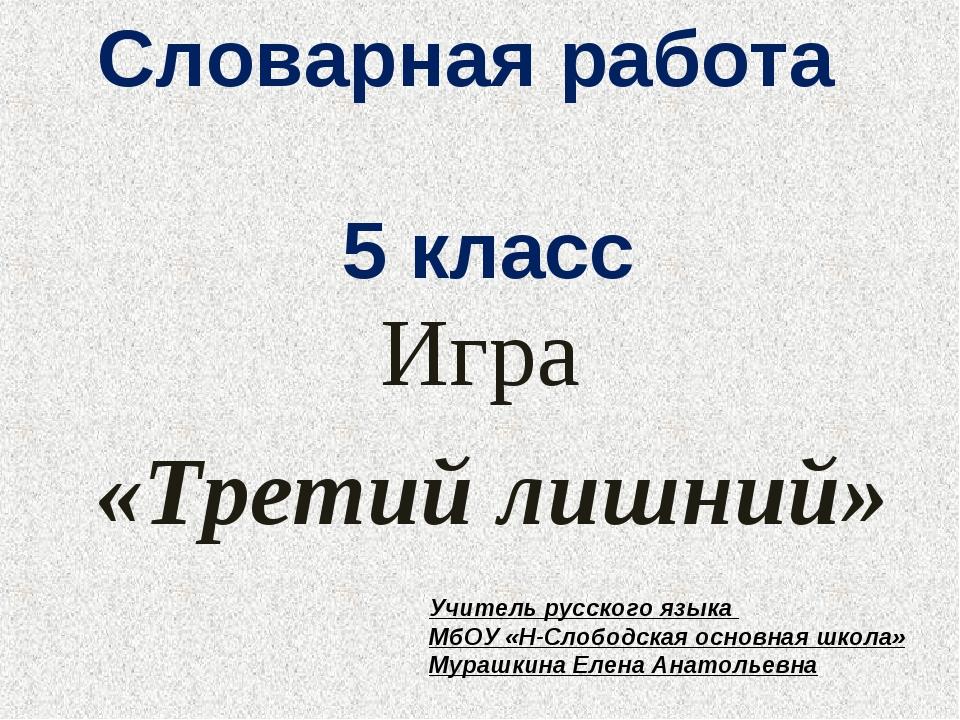 Словарная работа 5 класс Игра «Третий лишний» Учитель русского языка МбОУ «Н-...
