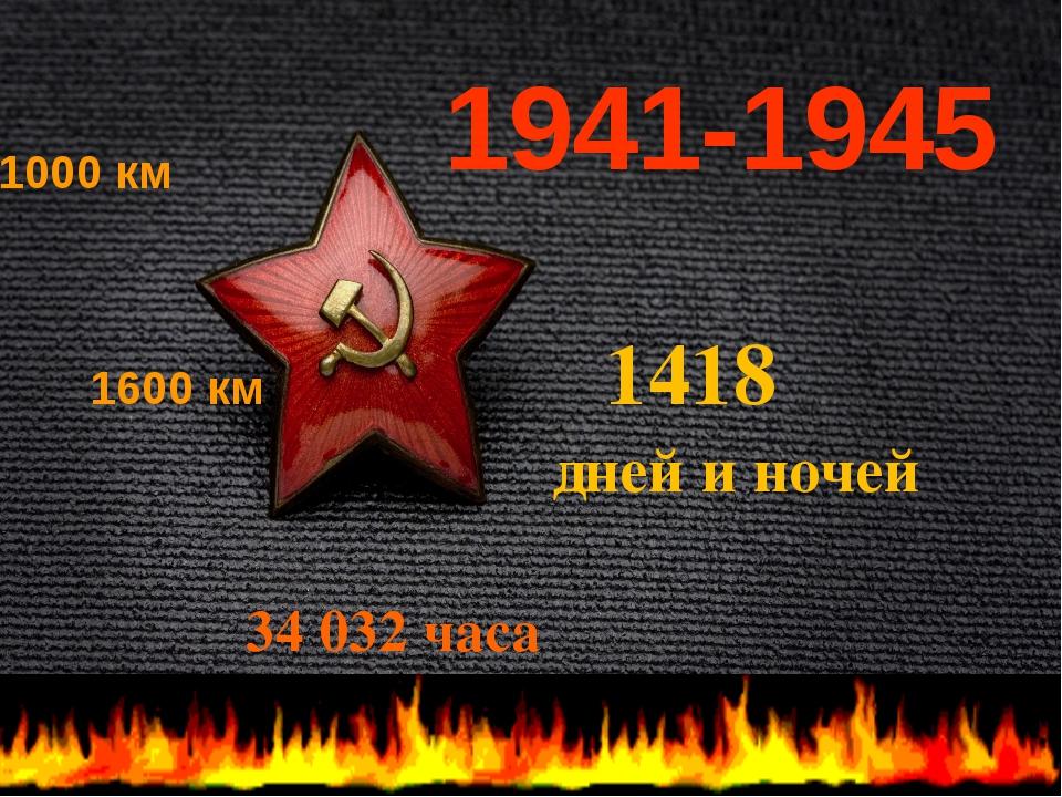 1000 км 1600 км 1418 дней и ночей 34 032 часа 1941-1945
