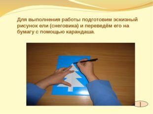1 Для выполнения работы подготовим эскизный рисунок ели (снеговика) и перевед