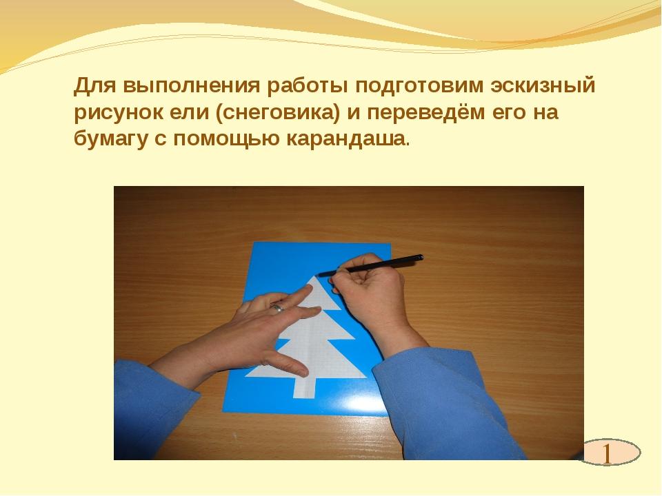 1 Для выполнения работы подготовим эскизный рисунок ели (снеговика) и перевед...