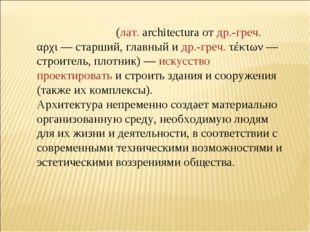 Архитекту́ра (лат.architectura от др.-греч. αρχι— старший, главный и др.-гр