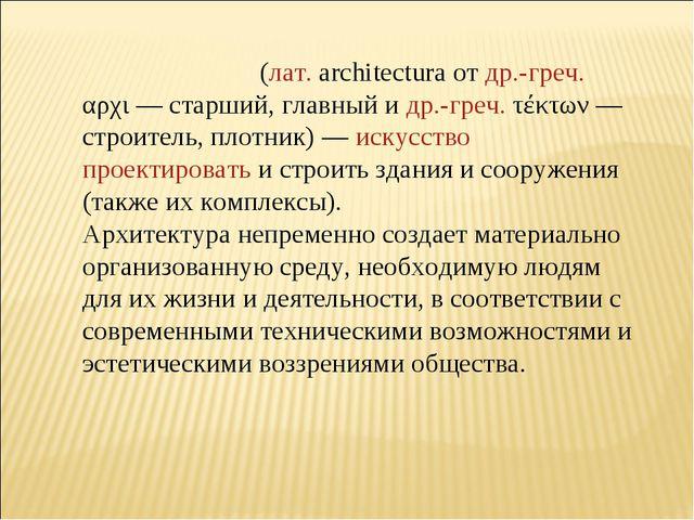 Архитекту́ра (лат.architectura от др.-греч. αρχι— старший, главный и др.-гр...