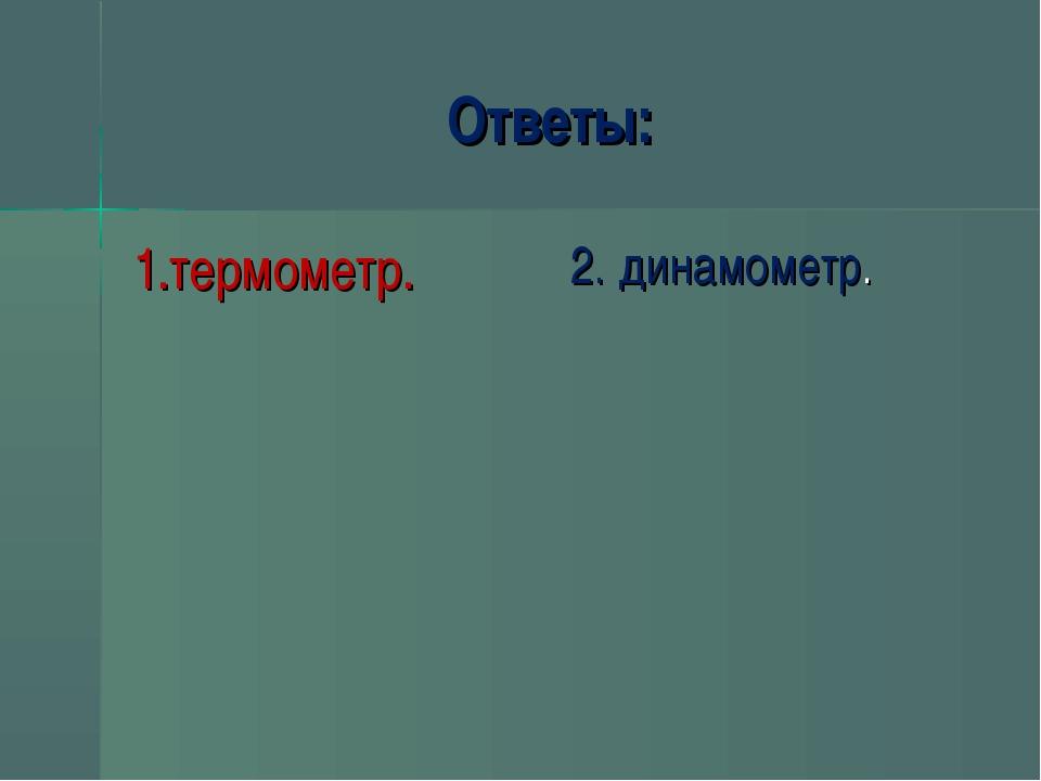 Ответы: 1.термометр. 2. динамометр.