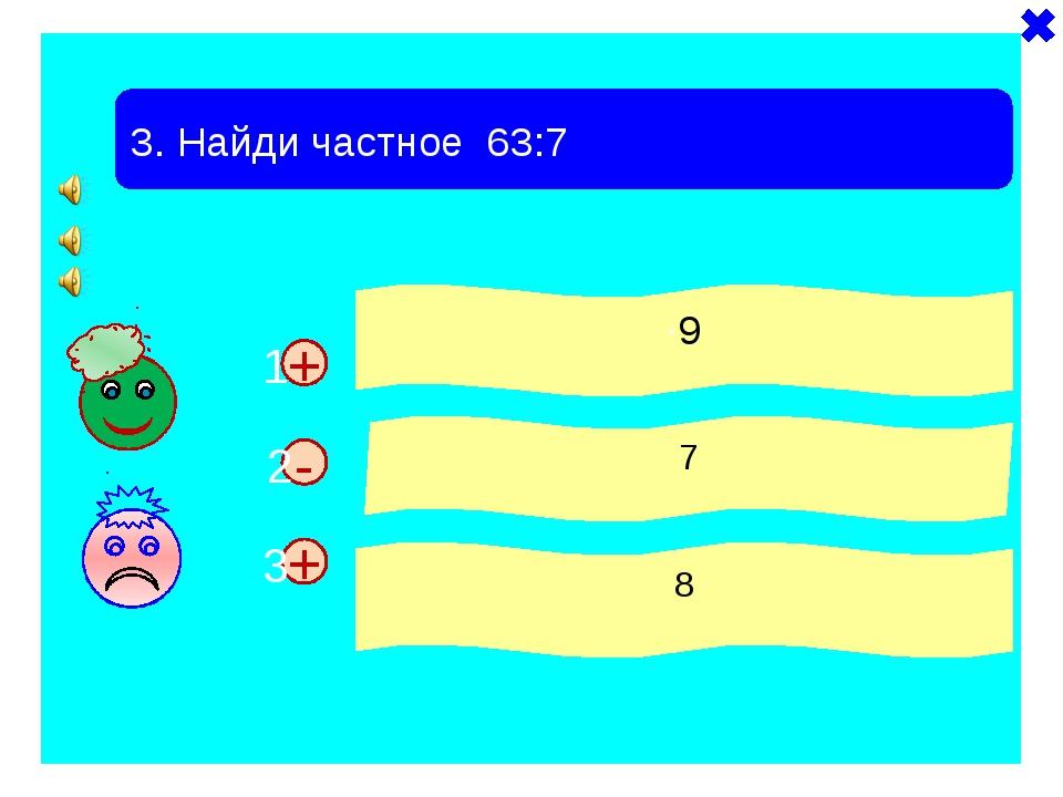 + + 3. Найди частное 63:7 ·9 7 8 - 1 2 3
