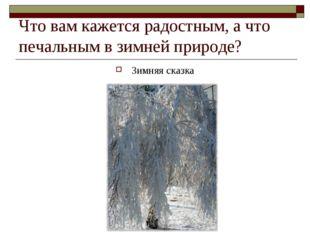 Что вам кажется радостным, а что печальным в зимней природе? Зимняя сказка