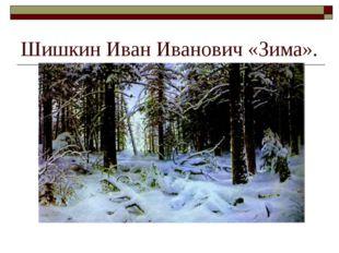 Шишкин Иван Иванович «Зима».