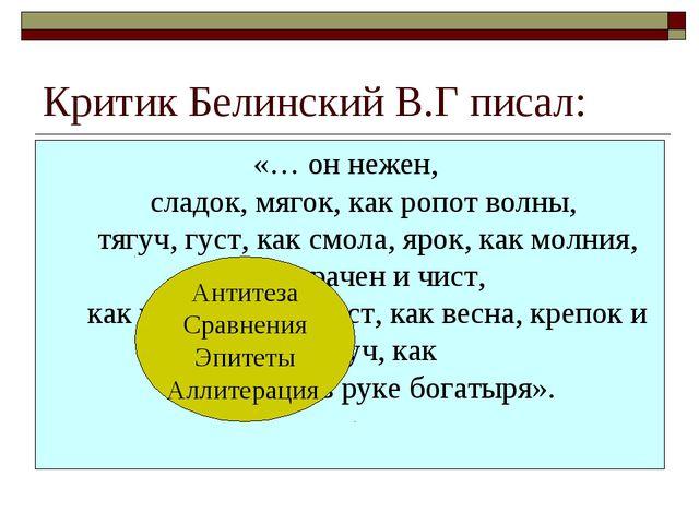 Критик Белинский В.Г писал: «… он нежен, сладок, мягок, как ропот волны, тягу...