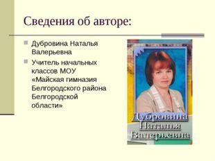 Сведения об авторе: Дубровина Наталья Валерьевна Учитель начальных классов МО