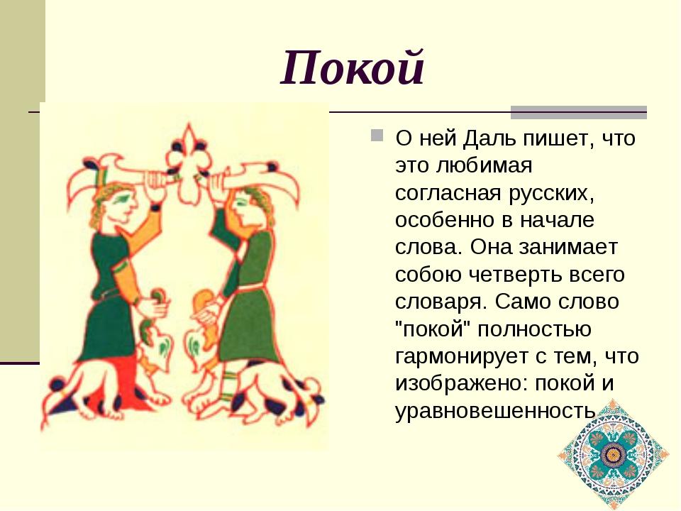 Покой О ней Даль пишет, что это любимая согласная русских, особенно в начале...
