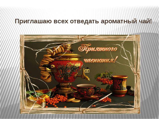 Приглашаю всех отведать ароматный чай!