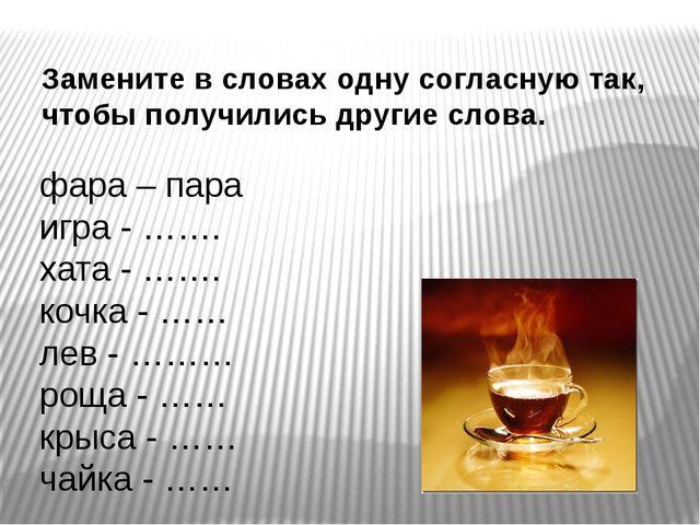 Замените в словах одну согласную так, чтобы получились другие слова. фара – п...