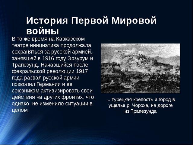 История Первой Мировой войны В то же время на Кавказском театре инициатива п...