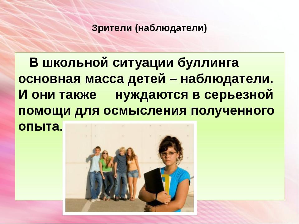 Зрители (наблюдатели) В школьной ситуации буллинга основная масса детей – на...