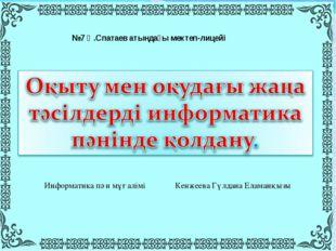 №7 Қ.Спатаев атындағы мектеп-лицейі Информатика пән мұғалімі Кенжеева Гүлдана