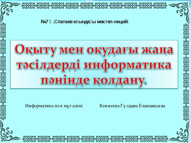 №7 Қ.Спатаев атындағы мектеп-лицейі Информатика пән мұғалімі Кенжеева Гүлдана...