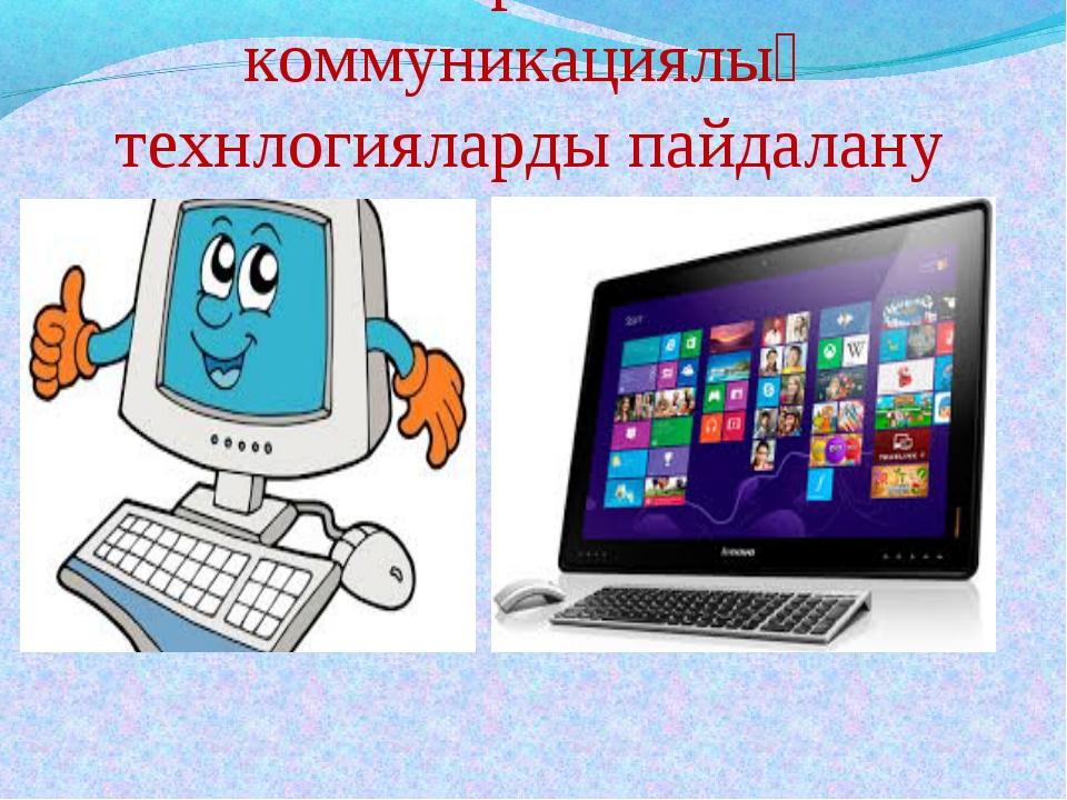 Ақпараттық-коммуникациялық технлогияларды пайдалану