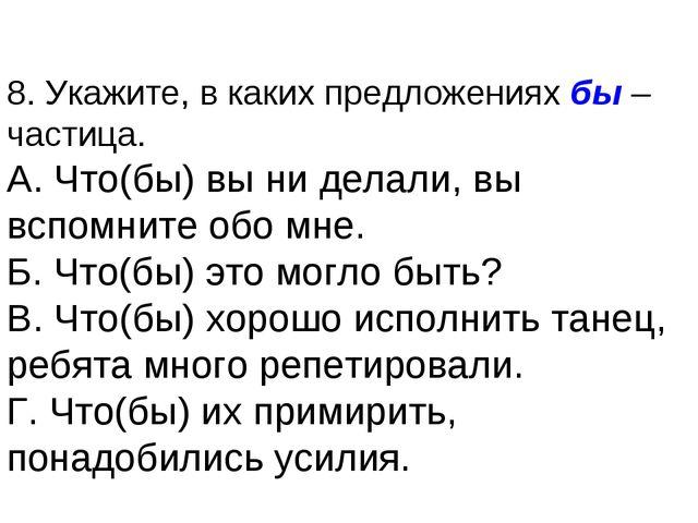 8. Укажите, в каких предложениях бы – частица. А. Что(бы) вы ни делали, вы вс...