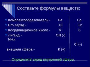 Составьте формулы веществ: Комплексообразователь - Fe Co Его заряд - +3 +2 Ко