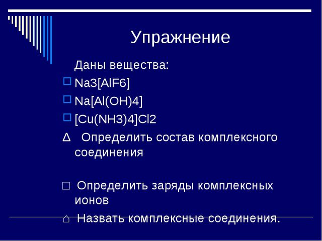 Упражнение Даны вещества: Na3[AlF6] Na[Al(OH)4] [Cu(NH3)4]Cl2 Δ Определить с...