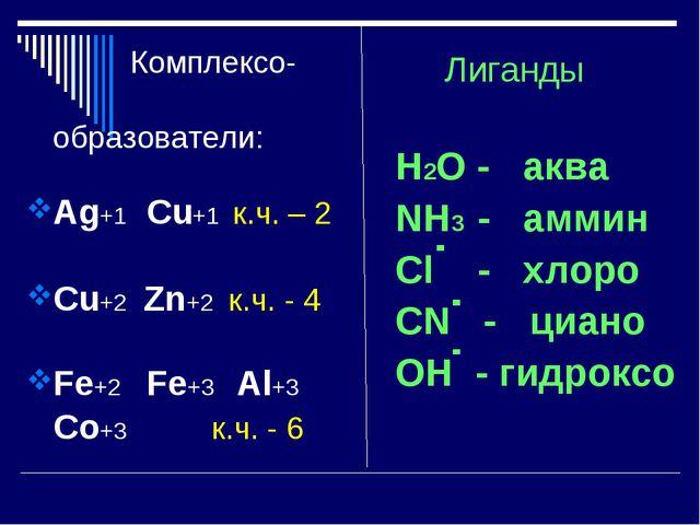 Комплексо- образователи: Ag+1 Cu+1 к.ч. – 2 Cu+2 Zn+2 к.ч. - 4 Fe+2 Fe+3 Al+...