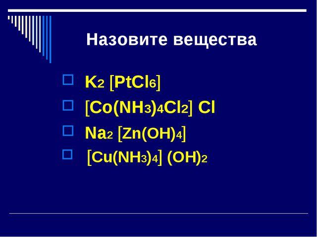 Назовите вещества K2 [PtCl6] [Co(NH3)4Cl2] Cl Na2 [Zn(OH)4] [Cu(NH3)4] (OH)2