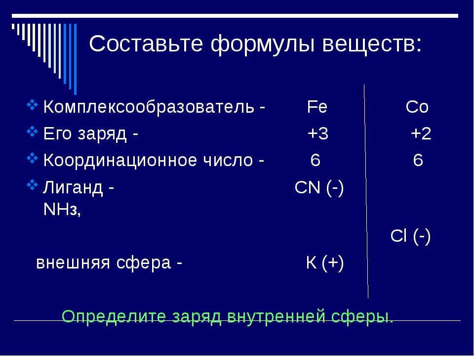 Составьте формулы веществ: Комплексообразователь - Fe Co Его заряд - +3 +2 Ко...