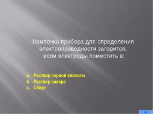 Лампочка прибора для определения электропроводности загорится, если электроды