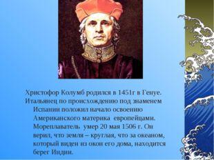 Христофор Колумб родился в 1451г в Генуе. Итальянец по происхождению под знам