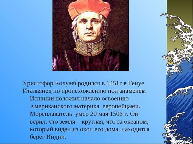Христофор Колумб родился в 1451г в Генуе. Итальянец по происхождению под знам...
