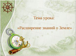 Тема урока: «Расширение знаний о Земле»