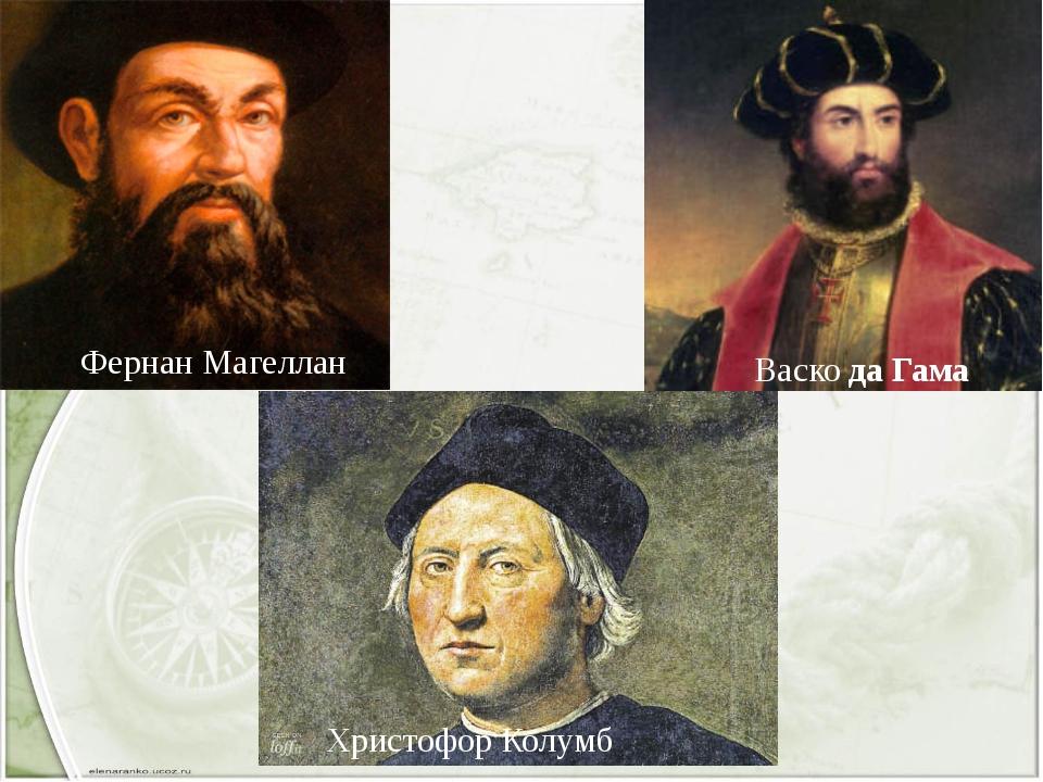 Васко да Гама Христофор Колумб Фернан Магеллан