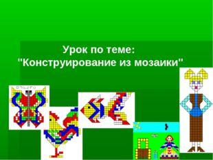 """Урок по теме: """"Конструирование из мозаики"""""""